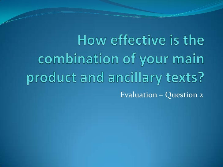 How effective is the combination of your main product and ancillary texts?<br />Evaluation – Question 2<br />