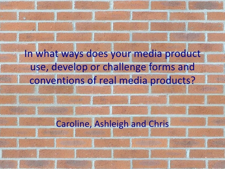 In what ways does your media product use, develop or challenge forms and conventions of real media products?<br />Caroline...