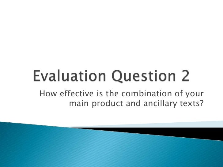 Evaluation Question 2<br />How effective is the combination of your main product and ancillary texts?<br />