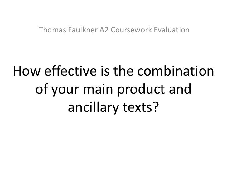 Thomas Faulkner A2 Coursework EvaluationHow effective is the combination  of your main product and        ancillary texts?