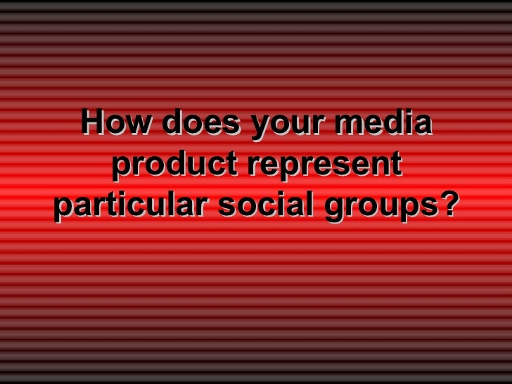 How does your media   product representparticular social groups?