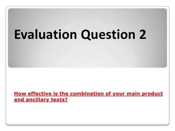 Evaluation Question 2How effective is the combination of your main productand ancillary texts?