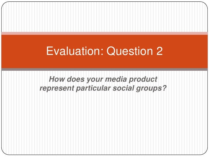 Evaluation: Question 2  How does your media productrepresent particular social groups?