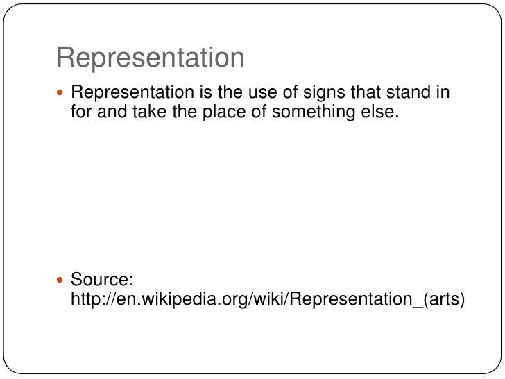 Representation Representation is the use of signs that stand in for and take the place of something else. Source: http:/...