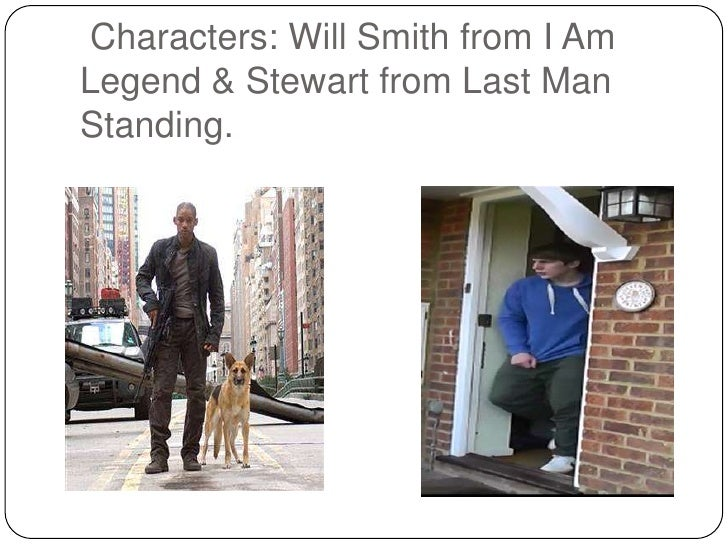 Characters: Will Smith from I AmLegend & Stewart from Last ManStanding.