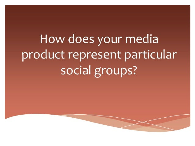 How does your mediaproduct represent particular      social groups?