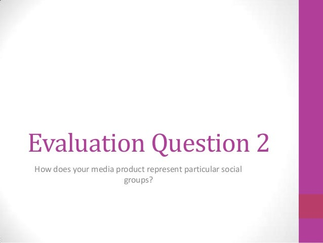 Evaluation Question 2How does your media product represent particular social                      groups?