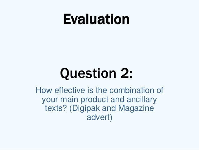 Evaluation      Question 2:How effective is the combination of your main product and ancillary  texts? (Digipak and Magazi...