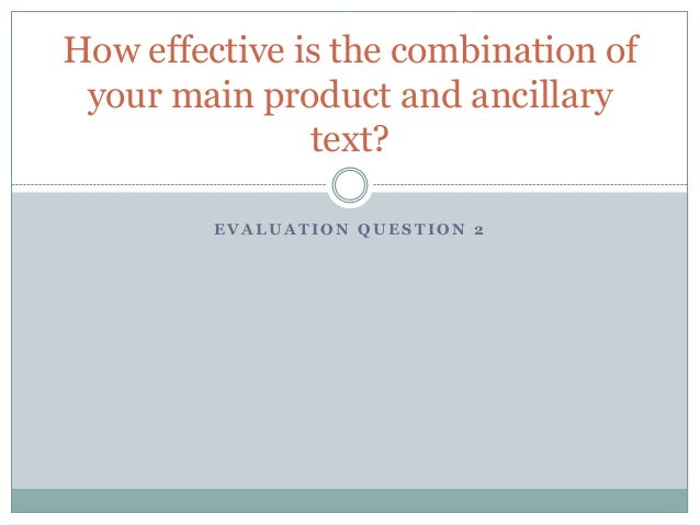 How effective is the combination of your main product and ancillary               text?         EVALUATION QUESTION 2
