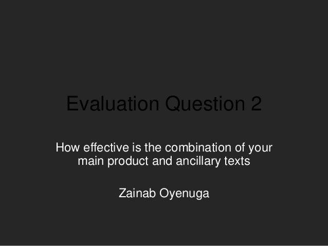 Evaluation Question 2How effective is the combination of yourmain product and ancillary textsZainab Oyenuga