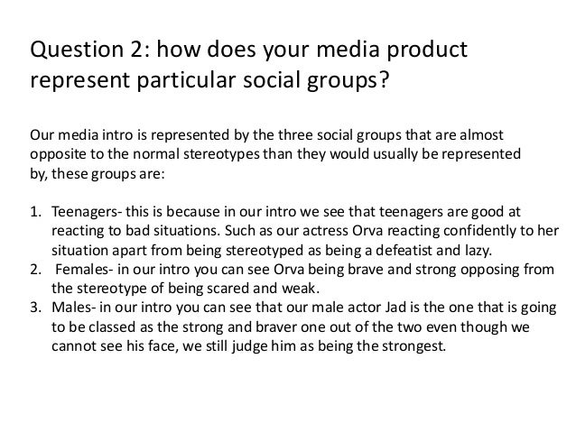 Question 2: how does your media productrepresent particular social groups?Our media intro is represented by the three soci...