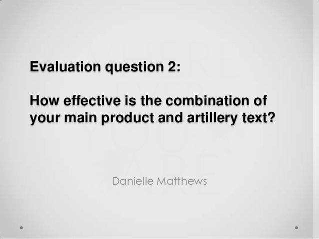 Evaluation question 2: How effective is the combination of your main product and artillery text?  Danielle Matthews