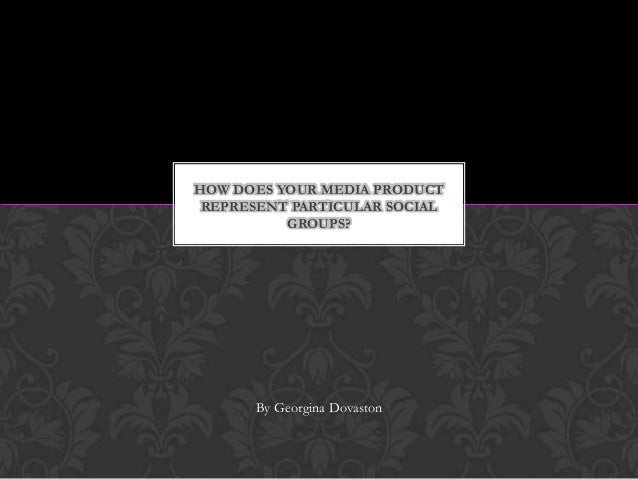 HOW DOES YOUR MEDIA PRODUCT REPRESENT PARTICULAR SOCIAL GROUPS?  By Georgina Dovaston