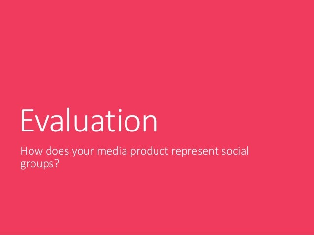 Evaluation How does your media product represent social groups?