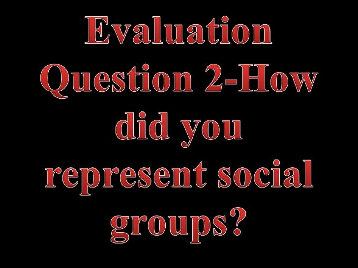 Evaluation question 2 how did you represent social groups