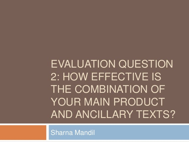 EVALUATION QUESTION2: HOW EFFECTIVE ISTHE COMBINATION OFYOUR MAIN PRODUCTAND ANCILLARY TEXTS?Sharna Mandil