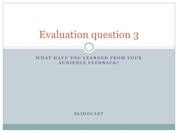 What have you learned from your audience feedback?<br />Slidecast<br />Evaluation question 3<br />