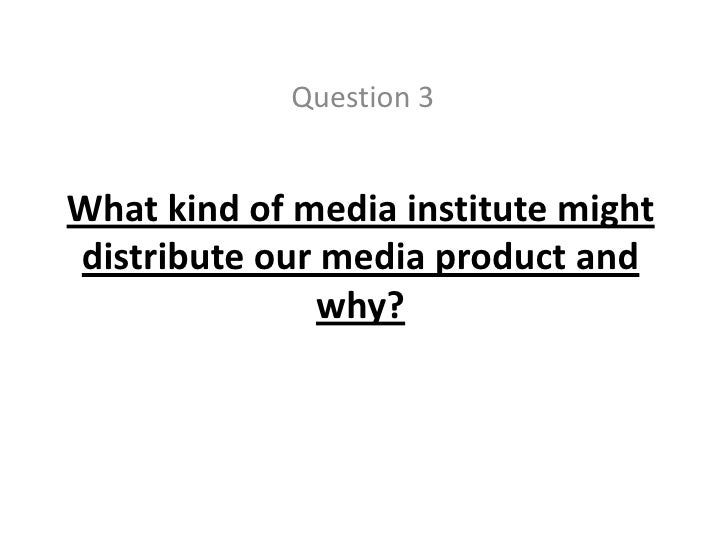 Question 3<br />What kind of media institute might distribute our media product and why?<br />