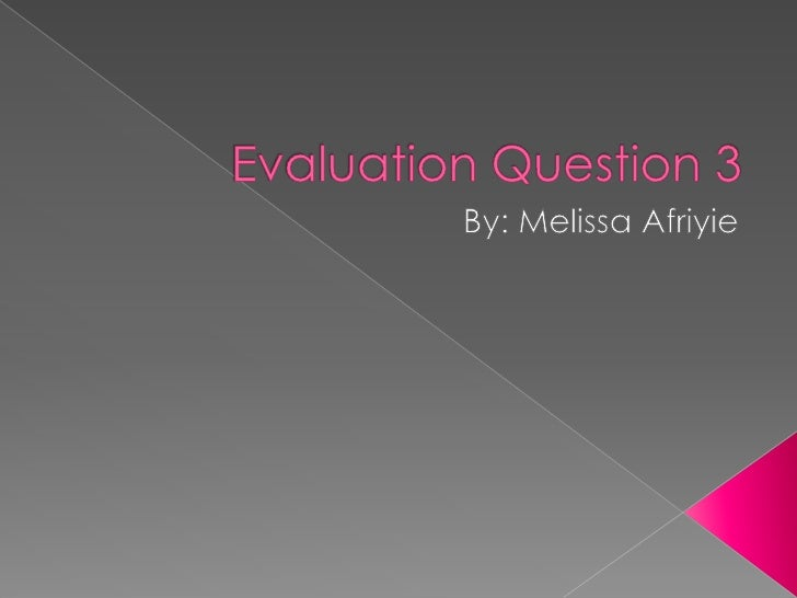 Evaluation Question 3<br />By: Melissa Afriyie <br />