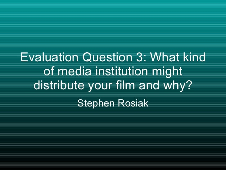 Evaluation Question 3: What kind of media institution might distribute your film and why? Stephen Rosiak