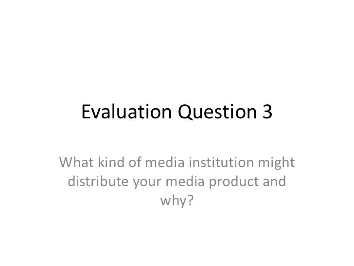 Evaluation Question 3<br />What kind of media institution might distribute your media product and why?<br />