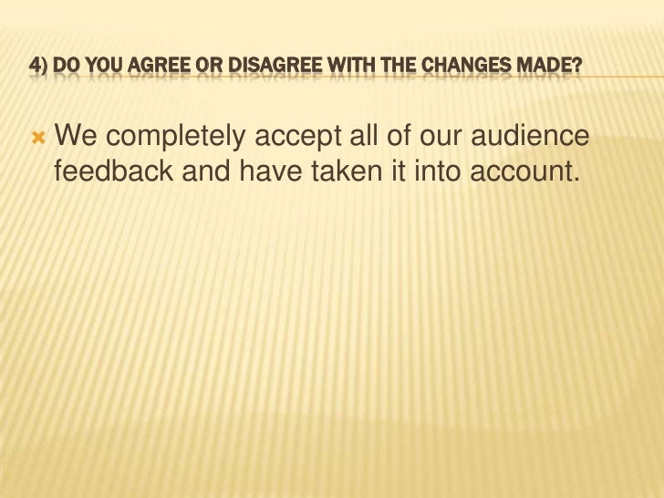 4) DO YOU AGREE OR DISAGREE WITH THE CHANGES MADE?   We completely accept all of our audience    feedback and have taken ...