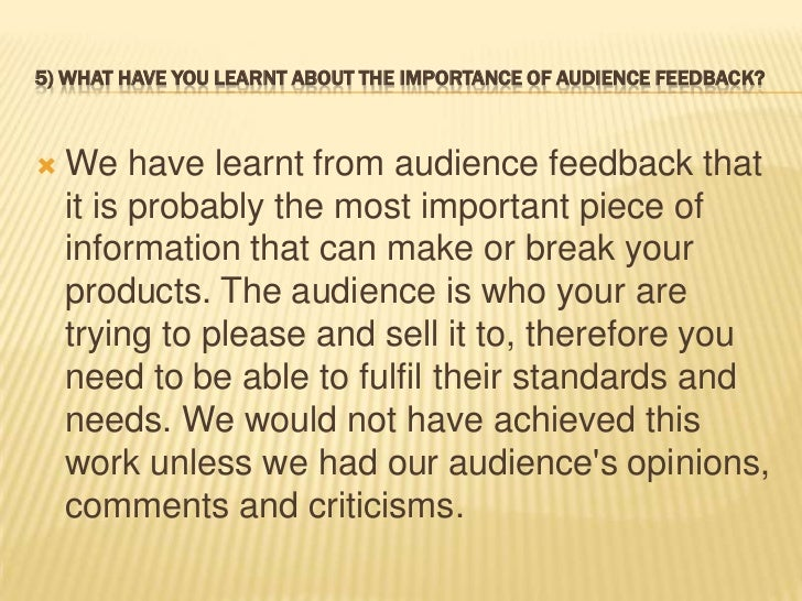 5) WHAT HAVE YOU LEARNT ABOUT THE IMPORTANCE OF AUDIENCE FEEDBACK?   We have learnt from audience feedback that    it is ...