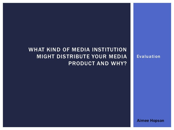 WHAT KIND OF MEDIA INSTITUTION  MIGHT DISTRIBUTE YOUR MEDIA    Evaluation            PRODUCT AND WHY?                     ...