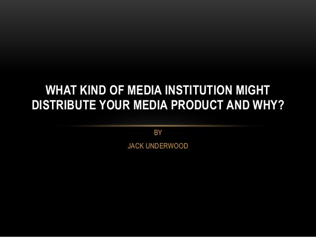 WHAT KIND OF MEDIA INSTITUTION MIGHTDISTRIBUTE YOUR MEDIA PRODUCT AND WHY?                    BY              JACK UNDERWOOD