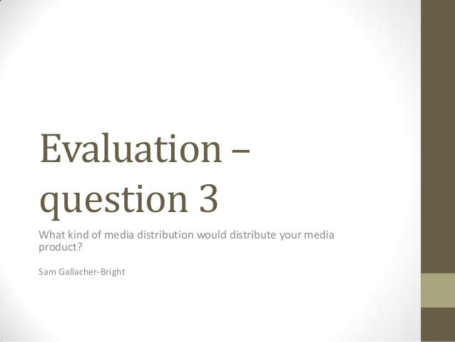 Evaluation –question 3What kind of media distribution would distribute your mediaproduct?Sam Gallacher-Bright