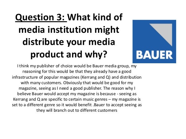 Question 3: What kind of media institution might distribute your media product and why? I think my publisher of choice wou...