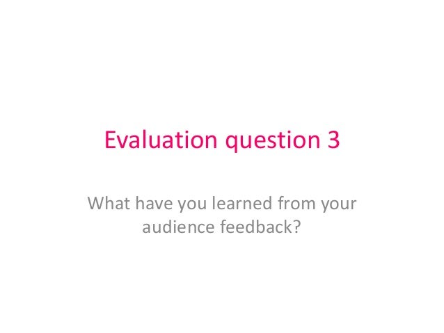 Evaluation question 3 What have you learned from your audience feedback?