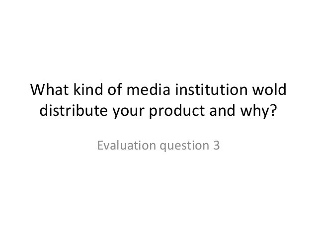 What kind of media institution wold distribute your product and why? Evaluation question 3