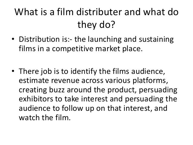 What is a film distributer and what do they do? • Distribution is:- the launching and sustaining films in a competitive ma...