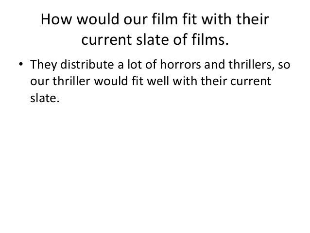 How would our film fit with their current slate of films. • They distribute a lot of horrors and thrillers, so our thrille...