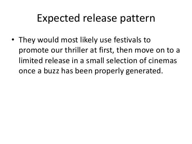 Expected release pattern • They would most likely use festivals to promote our thriller at first, then move on to a limite...