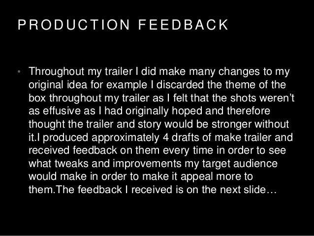 P R O D U C T I O N F E E D B A C K • Throughout my trailer I did make many changes to my original idea for example I disc...