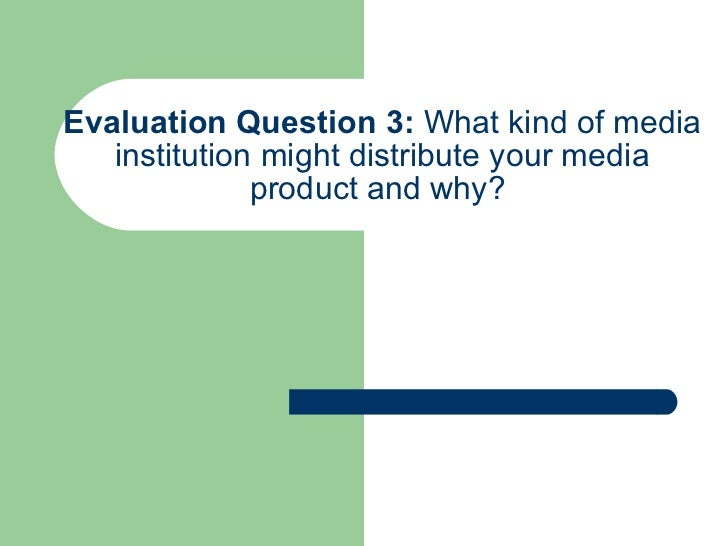 Evaluation Question 3:  What kind of media institution might distribute your media product and why?