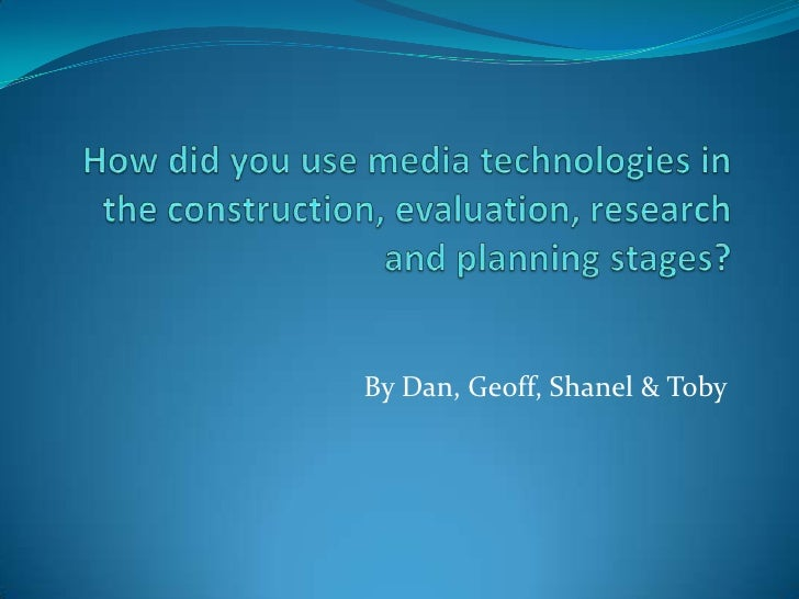 How did you use media technologies in the construction, evaluation, research and planning stages?<br />By Dan, Geoff, Shan...