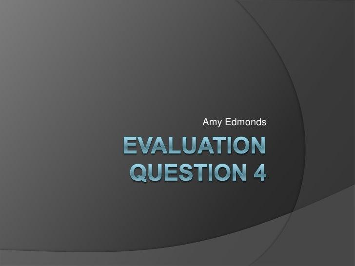 Evaluation Question 4<br />Amy Edmonds<br />