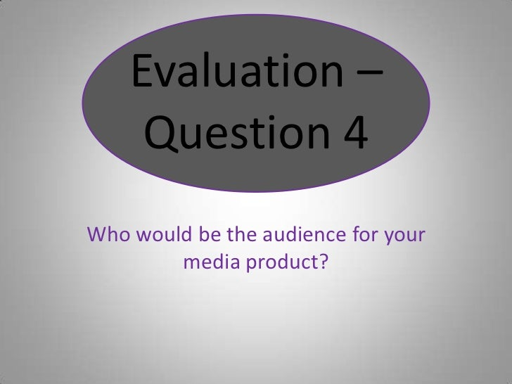 Who would be the audience for your media product?<br />Evaluation – Question 4<br />