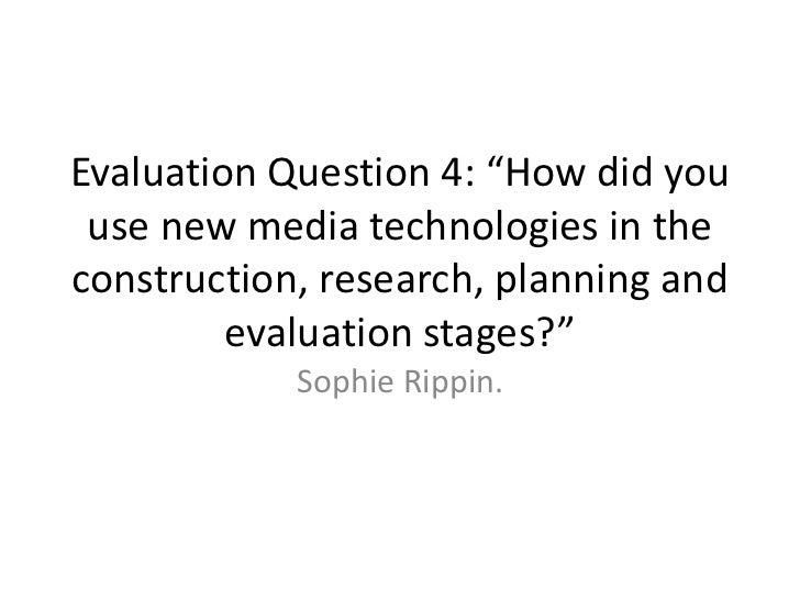"""Evaluation Question 4: """"How did you use new media technologies in the construction, research, planning and evaluation stag..."""