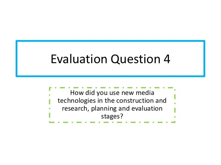 Evaluation Question 4     How did you use new media technologies in the construction and  research, planning and evaluatio...