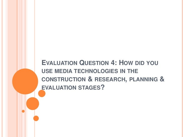 EVALUATION QUESTION 4: HOW DID YOUUSE MEDIA TECHNOLOGIES IN THECONSTRUCTION & RESEARCH, PLANNING    &EVALUATION STAGES?