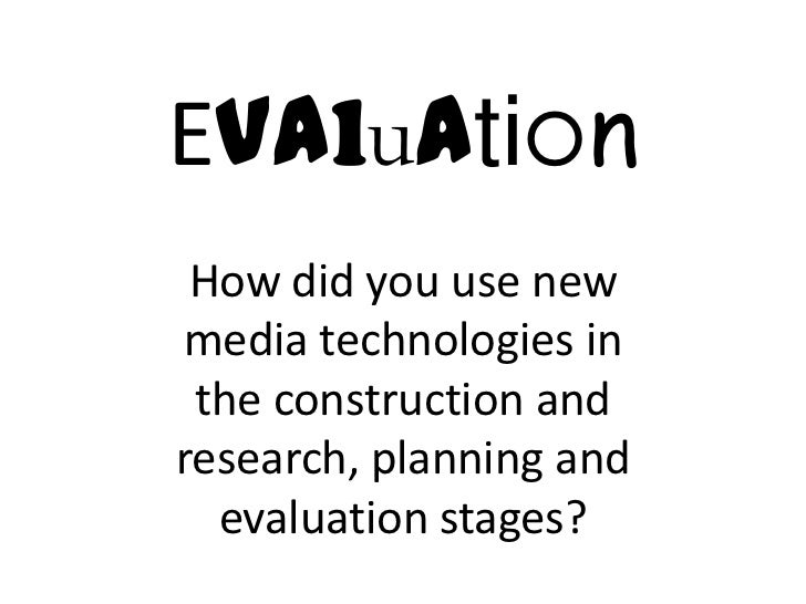 Evaluation How did you use newmedia technologies in the construction andresearch, planning and  evaluation stages?