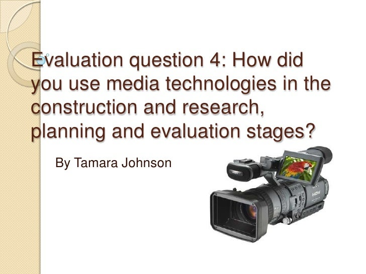 Evaluation question 4: How didyou use media technologies in theconstruction and research,planning and evaluation stages?  ...
