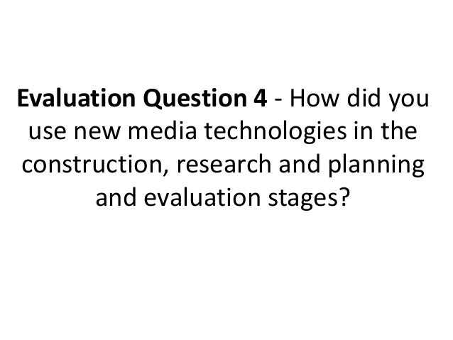 Evaluation Question 4 - How did you use new media technologies in theconstruction, research and planning       and evaluat...