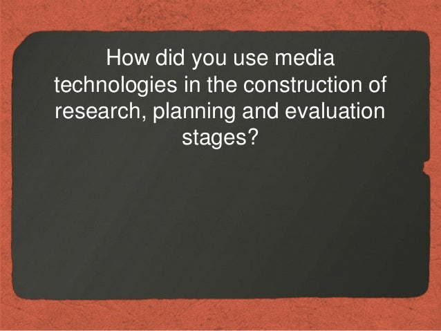 How did you use mediatechnologies in the construction ofresearch, planning and evaluation             stages?