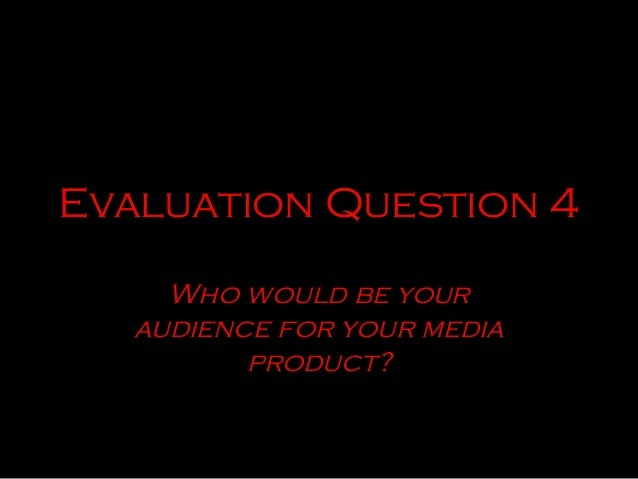 Evaluation Question 4     Who would be your   audience for your media          product?