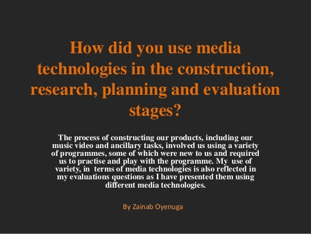How did you use mediatechnologies in the construction,research, planning and evaluationstages?The process of constructing ...